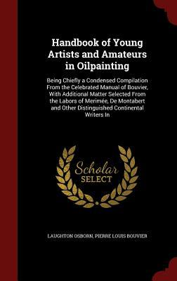 Handbook of Young Artists and Amateurs in Oilpainting: Being Chiefly a Condensed Compilation from the Celebrated Manual of Bouvier, with Additional Matter Selected from the Labors of Merimee, de Montabert and Other Distinguished Continental Writers in  by  Laughton Osborn