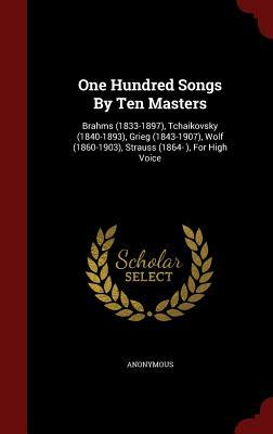 One Hundred Songs  by  Ten Masters: Brahms (1833-1897), Tchaikovsky (1840-1893), Grieg (1843-1907), Wolf (1860-1903), Strauss (1864- ), for High Voice by Anonymous