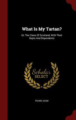 What Is My Tartan?: Or, the Clans of Scotland, with Their Septs and Dependents Frank Adam