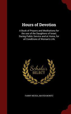 Hours of Devotion: A Book of Prayers and Meditations for the Use of the Daughters of Israel, During Public Service and at Home, for All Conditions of Womans Life Fanny Neuda