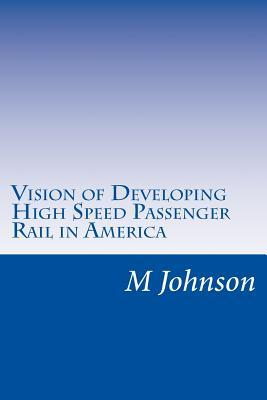 Vision of Developing High Speed Passenger Rail in America  by  M Johnson  G