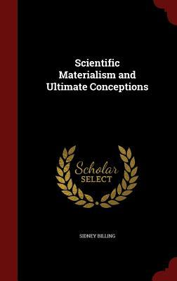 Scientific Materialism and Ultimate Conceptions  by  Sidney Billing