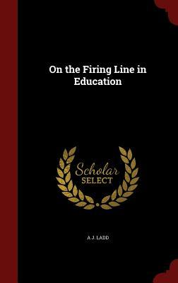 On the Firing Line in Education  by  Adoniram Judson Ladd