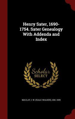 Henry Sater, 1690-1754. Sater Genealogy with Addenda and Index Isaac Walker Maclay