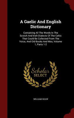 A Gaelic and English Dictionary: Containing All the Words in the Scotch and Irish Dialects of the Celtic That Could Be Collected from the Voice, and Old Books and Mss, Volume 1, Parts 1-2  by  William Shaw