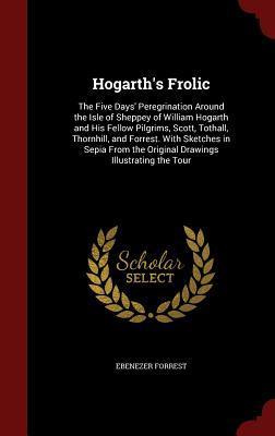 Hogarths Frolic: The Five Days Peregrination Around the Isle of Sheppey of William Hogarth and His Fellow Pilgrims, Scott, Tothall, Thornhill, and Forrest. with Sketches in Sepia from the Original Drawings Illustrating the Tour Ebenezer Forrest