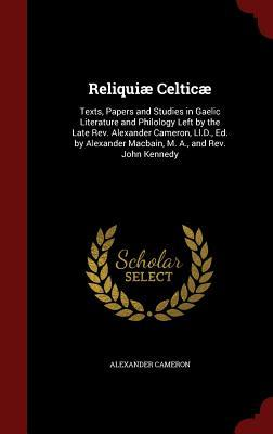 Reliquiae Celticae: Texts, Papers and Studies in Gaelic Literature and Philology Left  by  the Late REV. Alexander Cameron, LL.D., Ed. by Alexander Macbain, M. A., and REV. John Kennedy by Alexander Cameron