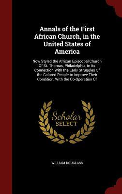 Annals of the First African Church, in the United States of America: Now Styled the African Episcopal Church of St. Thomas, Philadelphia, in Its Connection with the Early Struggles of the Colored People to Improve Their Condition, with the Co-Operation of  by  William Douglass