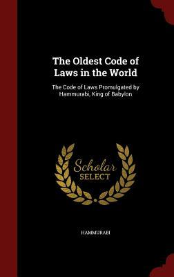 The Oldest Code of Laws in the World: The Code of Laws Promulgated  by  Hammurabi, King of Babylon by Hammurabi