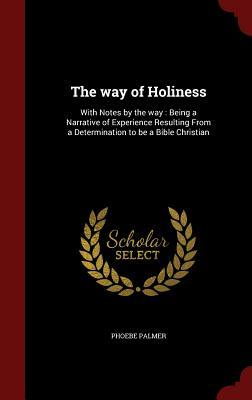 The Way of Holiness: With Notes the Way: Being a Narrative of Experience Resulting from a Determination to Be a Bible Christian by Phoebe Palmer