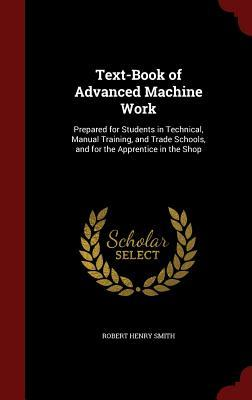 Text-Book of Advanced Machine Work: Prepared for Students in Technical, Manual Training, and Trade Schools, and for the Apprentice in the Shop Robert Henry Smith