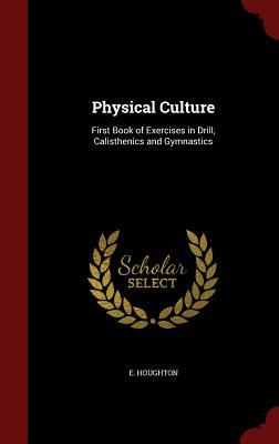 Physical Culture: First Book of Exercises in Drill, Calisthenics and Gymnastics E Houghton