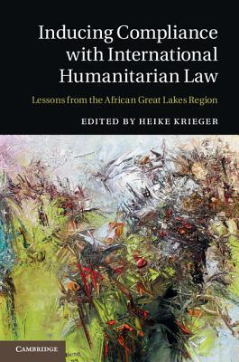 Inducing Compliance with International Humanitarian Law: Lessons from the African Great Lakes Region  by  Heike Krieger