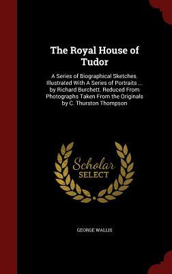 The Royal House of Tudor: A Series of Biographical Sketches. Illustrated with a Series of Portraits ... Richard Burchett. Reduced from Photographs Taken from the Originals by C. Thurston Thompson by George Wallis
