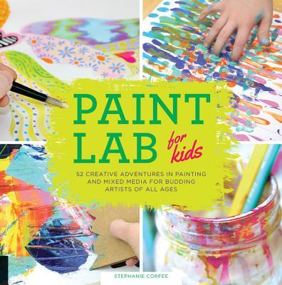 Paint Lab for Kids: 52 Creative Adventures in Painting and Mixed Media for Budding Artists of All Ages Stephanie Corfee