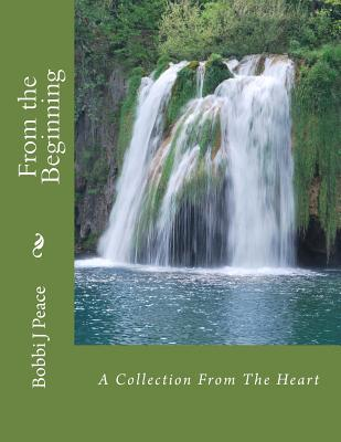 From the Beginning: A Collection from the Heart Bobbi J Peace