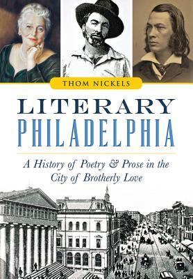 Literary Philadelphia: A History of Poetry and Prose in the City of Brotherly Love Thom Nickels