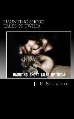 Haunting Tales of Twilia  by  J E Nicassio