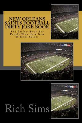 New Orleans Saints Football Dirty Joke Book: The Perfect Book for People Who Hate New Orleans Saints Rich Sims