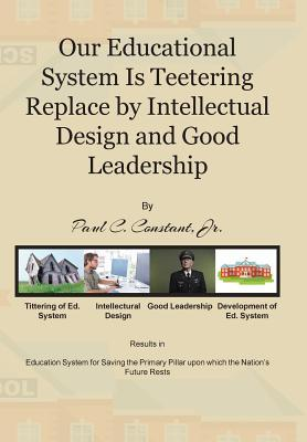 Our Educational System Is Teetering Replace  by  Intellectual Design and Good Leadership by Paul C Constant Jr