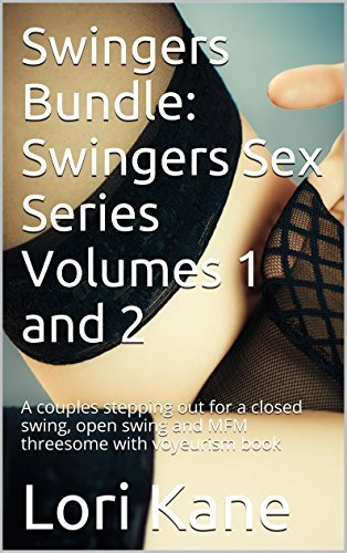 Swingers Bundle: Swingers Sex Series Volumes 1 and 2: A couples stepping out for a closed swing, open swing and MFM threesome with voyeurism book  by  Lori Kane