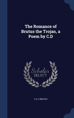 The Romance of Brutus the Trojan, a Poem C.D by C D