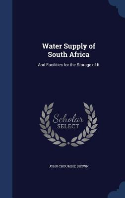 Water Supply of South Africa: And Facilities for the Storage of It  by  John Croumbie Brown