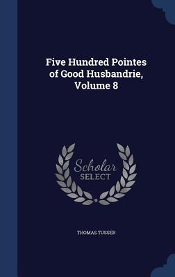 Five Hundred Pointes of Good Husbandrie, Volume 8 Thomas Tusser