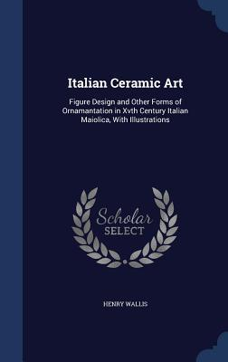 Italian Ceramic Art: Figure Design and Other Forms of Ornamantation in Xvth Century Italian Maiolica, with Illustrations  by  Henry Wallis