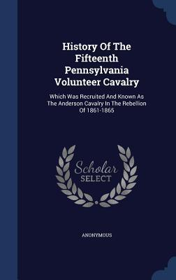 History of the Fifteenth Pennsylvania Volunteer Cavalry: Which Was Recruited and Known as the Anderson Cavalry in the Rebellion of 1861-1865 Anonymous