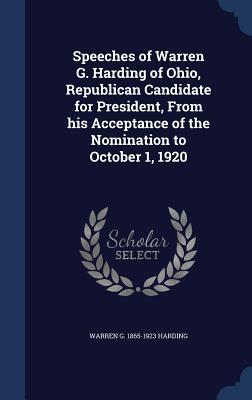 Speeches of Warren G. Harding of Ohio, Republican Candidate for President, from His Acceptance of the Nomination to October 1, 1920  by  Warren G 1865-1923 Harding