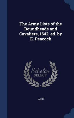 The Army Lists of the Roundheads and Cavaliers, 1642, Ed.  by  E. Peacock by Army