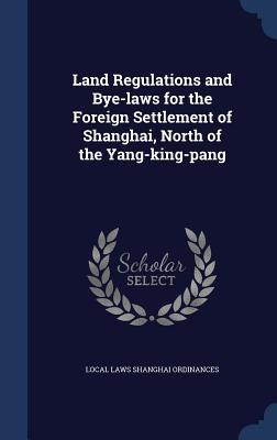 Land Regulations and Bye-Laws for the Foreign Settlement of Shanghai, North of the Yang-King-Pang  by  Local Laws Shanghai Ordinances