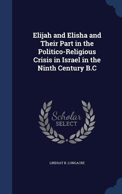 Elijah and Elisha and Their Part in the Politico-Religious Crisis in Israel in the Ninth Century B.C  by  Lindsay B Longacre
