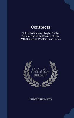 Contracts: With a Preliminary Chapter on the General Nature and Source of Law, with Questions, Problems and Forms Alfred William Bays