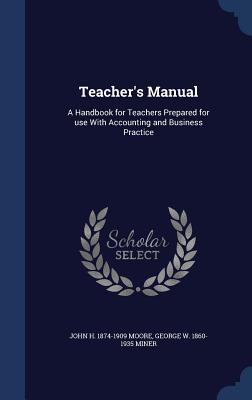Teachers Manual: A Handbook for Teachers Prepared for Use with Accounting and Business Practice  by  John H 1874-1909 Moore