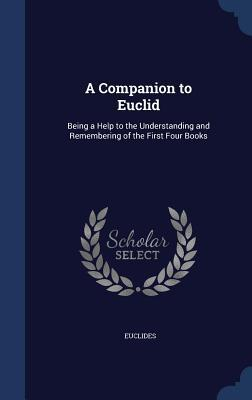 A Companion to Euclid: Being a Help to the Understanding and Remembering of the First Four Books  by  Euclides