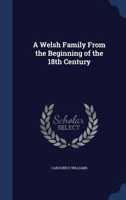 A Welsh Family from the Beginning of the 18th Century  by  Caroline E. Williams