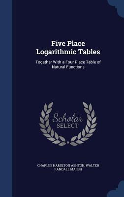 Five Place Logarithmic Tables: Together with a Four Place Table of Natural Functions Charles Hamilton Ashton