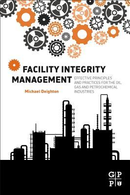 Facility Integrity Management: Effective Principles and Practices for the Oil, Gas and Petrochemical Industries  by  Michael Deighton