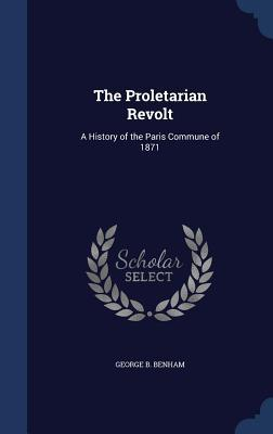 The Proletarian Revolt: A History of the Paris Commune of 1871  by  George B Benham