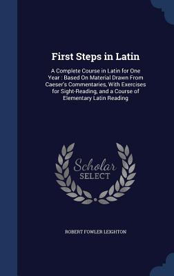 First Steps in Latin: A Complete Course in Latin for One Year: Based on Material Drawn from Caesers Commentaries, with Exercises for Sight-Reading, and a Course of Elementary Latin Reading  by  Robert Fowler Leighton