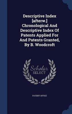 Descriptive Index [Afterw.] Chronological and Descriptive Index of Patents Applied for and Patents Granted,  by  B. Woodcroft by Patent Office