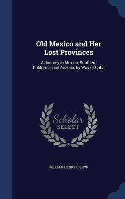 Old Mexico and Her Lost Provinces: A Journey in Mexico, Southern California, and Arizona, Way of Cuba by William Henry Bishop