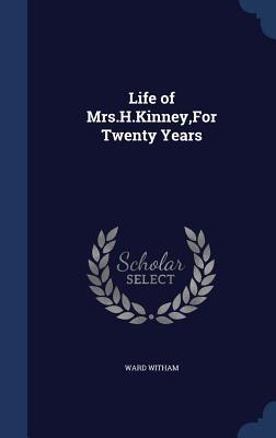 Life of Mrs.H.Kinney, for Twenty Years Ward Witham