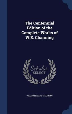 The Centennial Edition of the Complete Works of W.E. Channing William Ellery Channing