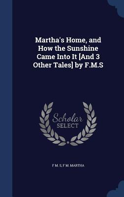 Marthas Home, and How the Sunshine Came Into It [And 3 Other Tales] F.M.S.