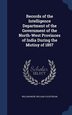 Records of the Intelligence Department of the Government of the North-West Provinces of India During the Mutiny of 1857 William Muir