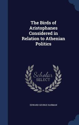 The Birds of Aristophanes Considered in Relation to Athenian Politics  by  Edward George Harman