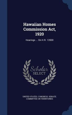 Hawaiian Homes Commission ACT, 1920: Hearings ... on H.R. 13500  by  United States Congress Senate Committ